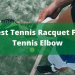 6 Best Tennis Racquet For Tennis Elbow 2021- EDITOR'S Choice
