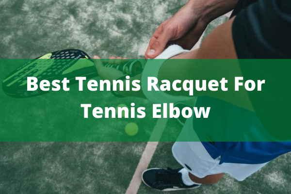 BEST TENNIS RACQUET FOR TENNIS ELBOW
