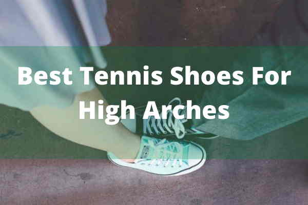 best tennis shoes for high arch
